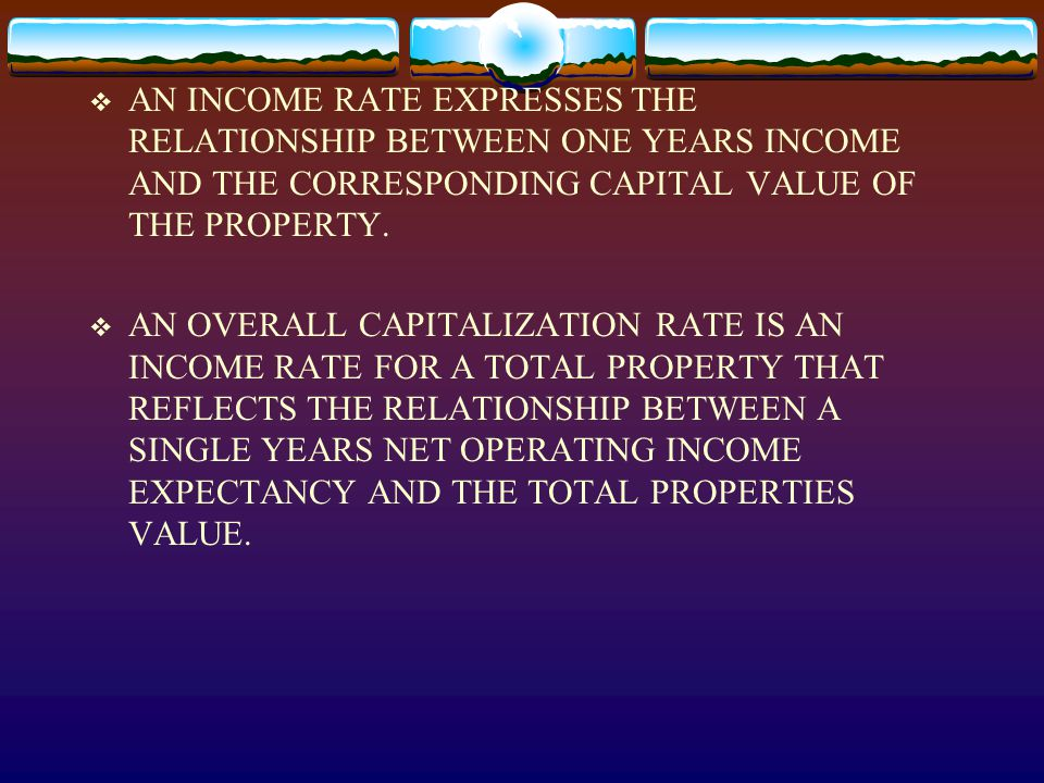  AN INCOME RATE EXPRESSES THE RELATIONSHIP BETWEEN ONE YEARS INCOME AND THE CORRESPONDING CAPITAL VALUE OF THE PROPERTY.  AN OVERALL CAPITALIZATION