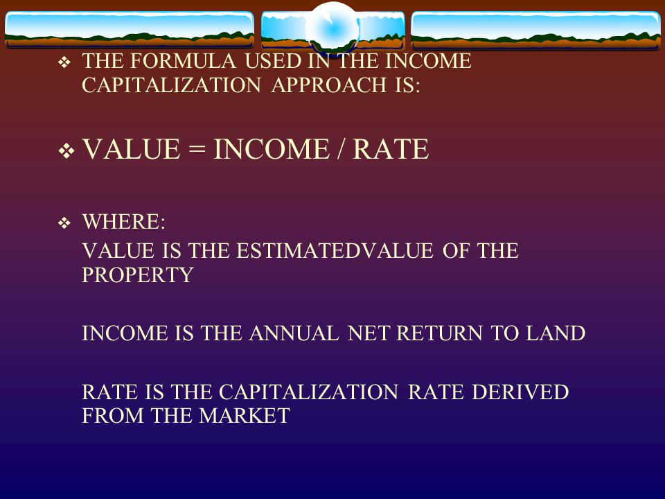  THE FORMULA USED IN THE INCOME CAPITALIZATION APPROACH IS:  VALUE = INCOME / RATE  WHERE: VALUE IS THE ESTIMATEDVALUE OF THE PROPERTY INCOME IS TH