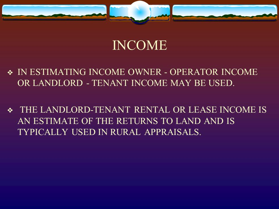 INCOME  IN ESTIMATING INCOME OWNER - OPERATOR INCOME OR LANDLORD - TENANT INCOME MAY BE USED.  THE LANDLORD-TENANT RENTAL OR LEASE INCOME IS AN ESTI