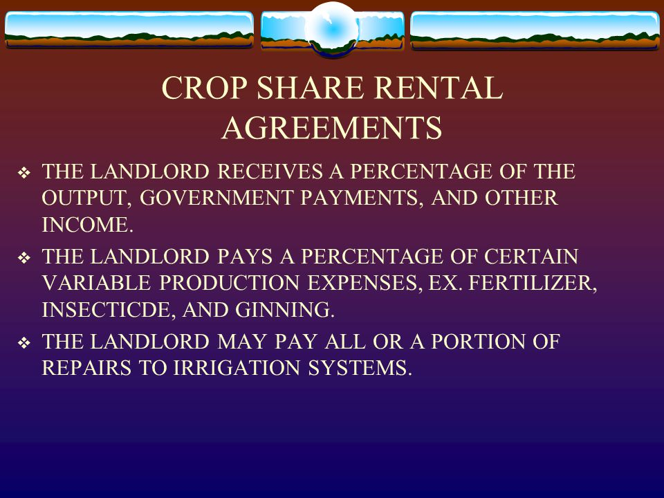 CROP SHARE RENTAL AGREEMENTS  THE LANDLORD RECEIVES A PERCENTAGE OF THE OUTPUT, GOVERNMENT PAYMENTS, AND OTHER INCOME.  THE LANDLORD PAYS A PERCENTA