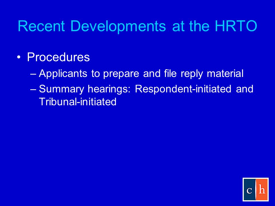 Recent Developments at the HRTO Procedures –Applicants to prepare and file reply material –Summary hearings: Respondent-initiated and Tribunal-initiated
