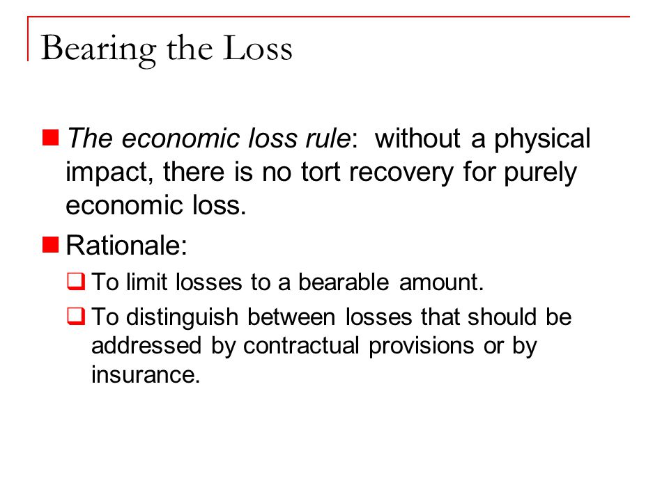Bearing the Loss The economic loss rule: without a physical impact, there is no tort recovery for purely economic loss.