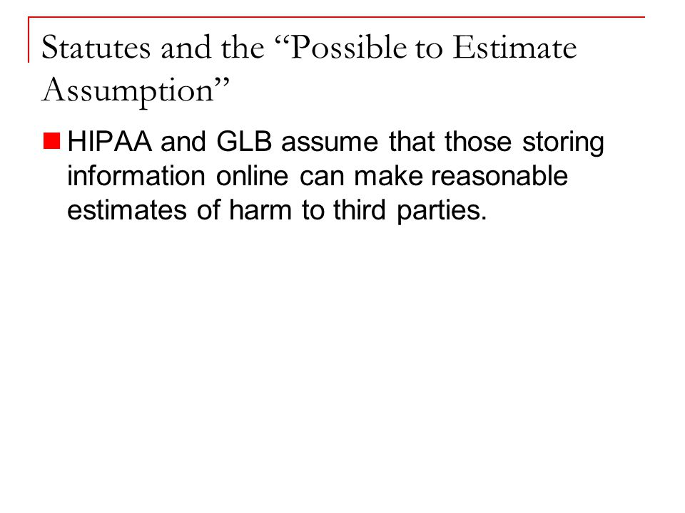 Statutes and the Possible to Estimate Assumption HIPAA and GLB assume that those storing information online can make reasonable estimates of harm to third parties.