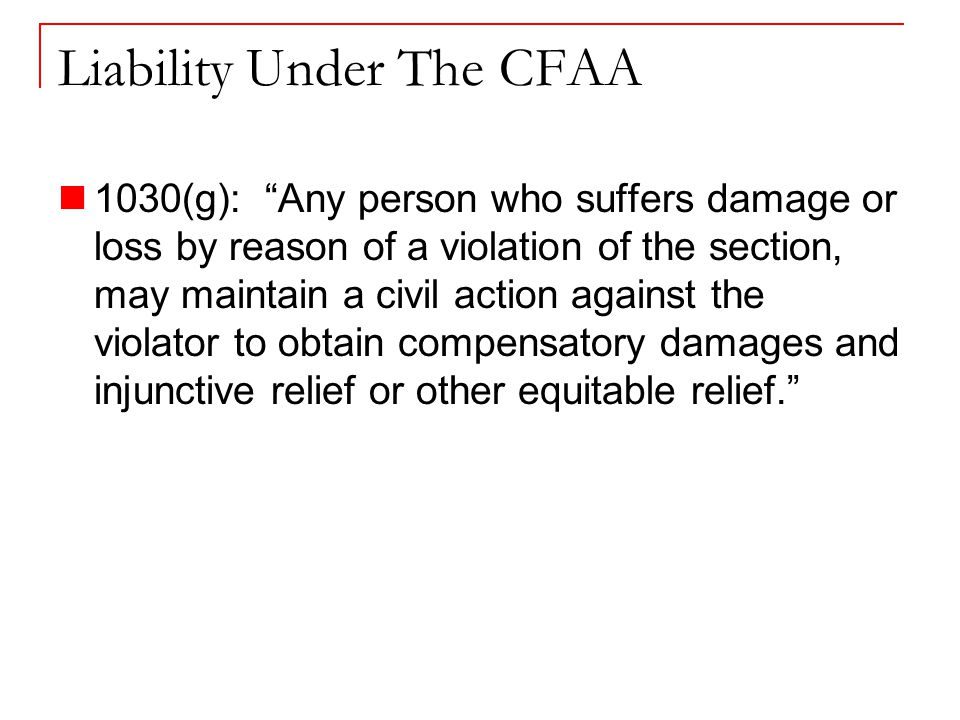 Liability Under The CFAA 1030(g): Any person who suffers damage or loss by reason of a violation of the section, may maintain a civil action against the violator to obtain compensatory damages and injunctive relief or other equitable relief.