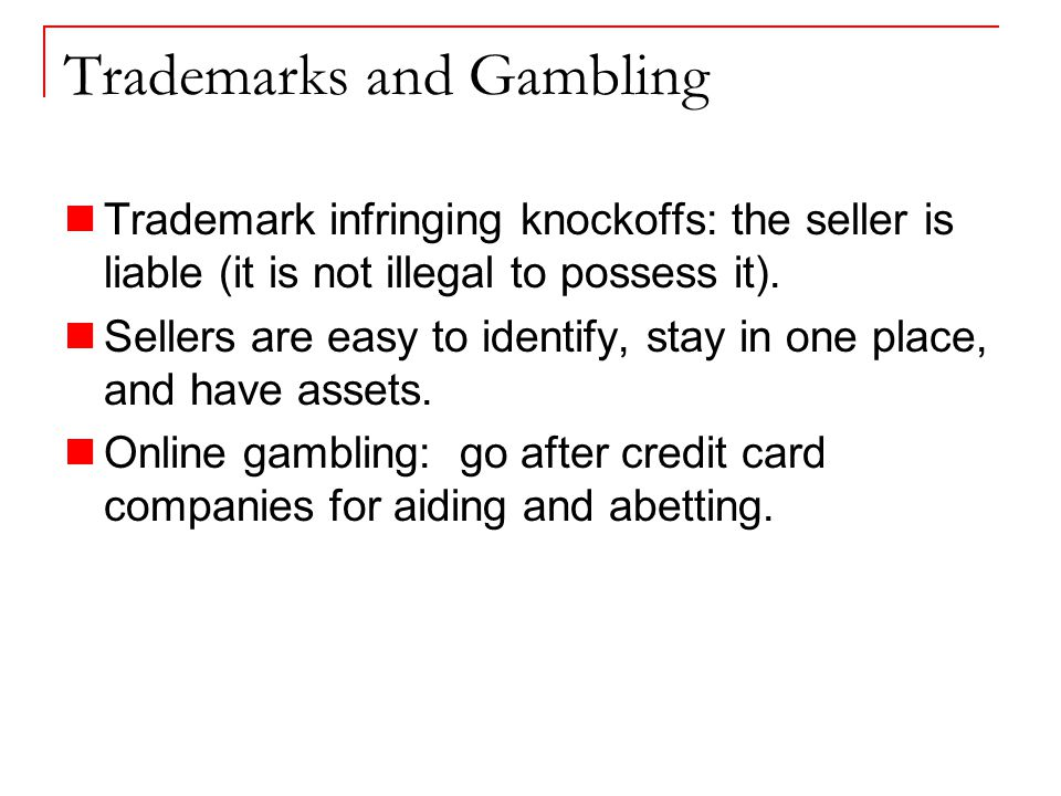 Trademarks and Gambling Trademark infringing knockoffs: the seller is liable (it is not illegal to possess it).