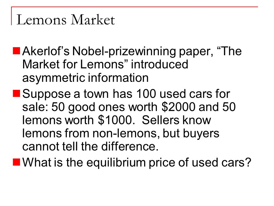 Lemons Market Akerlof's Nobel-prizewinning paper, The Market for Lemons introduced asymmetric information Suppose a town has 100 used cars for sale: 50 good ones worth $2000 and 50 lemons worth $1000.