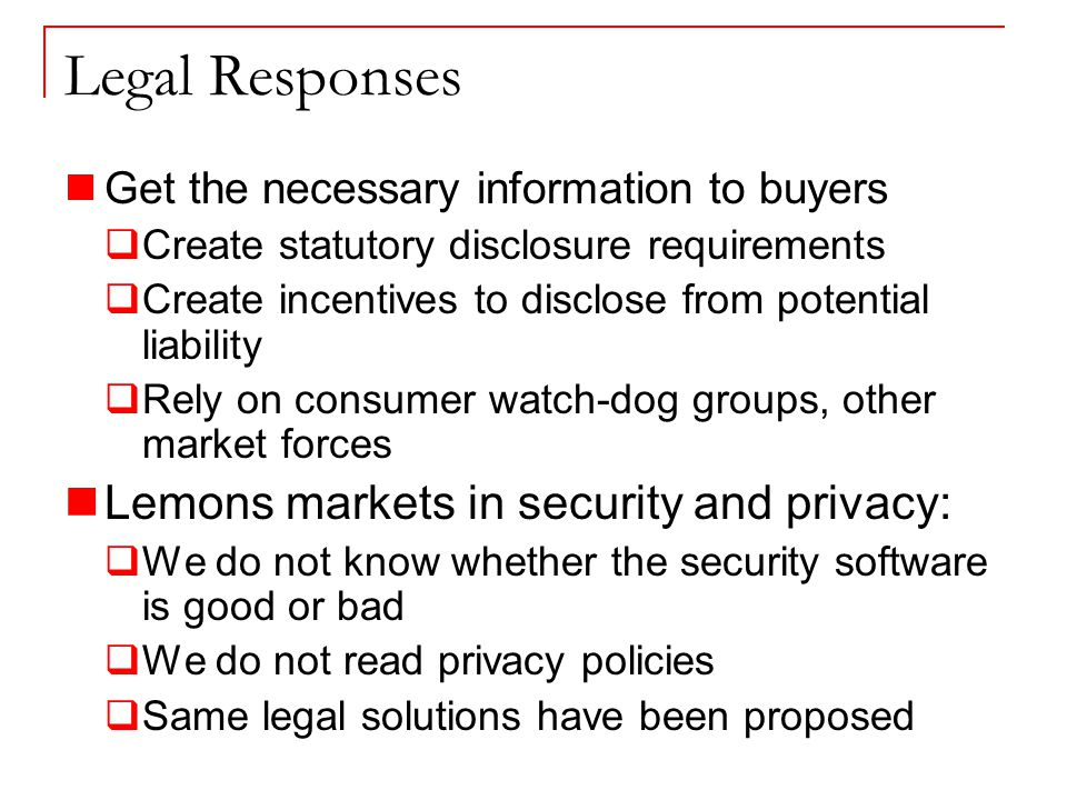 Legal Responses Get the necessary information to buyers  Create statutory disclosure requirements  Create incentives to disclose from potential liability  Rely on consumer watch-dog groups, other market forces Lemons markets in security and privacy:  We do not know whether the security software is good or bad  We do not read privacy policies  Same legal solutions have been proposed