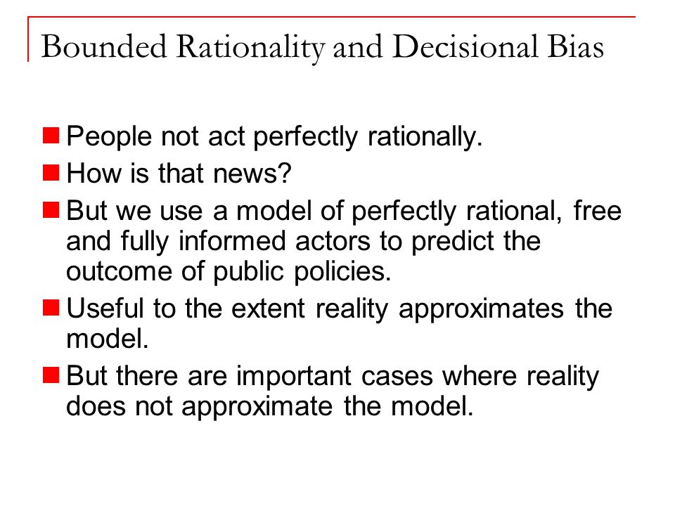 Bounded Rationality and Decisional Bias People not act perfectly rationally.