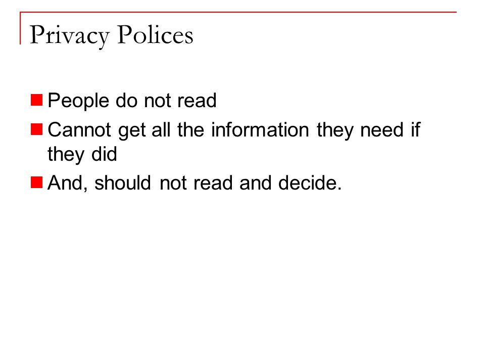 Privacy Polices People do not read Cannot get all the information they need if they did And, should not read and decide.