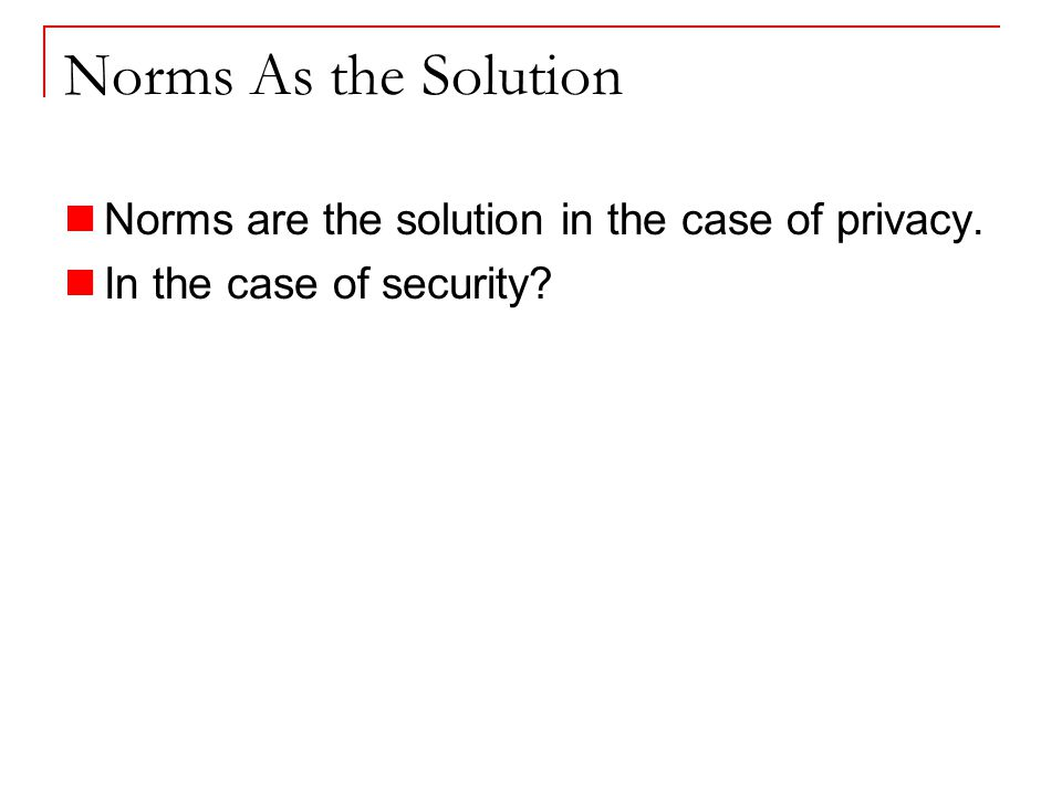 Norms As the Solution Norms are the solution in the case of privacy. In the case of security
