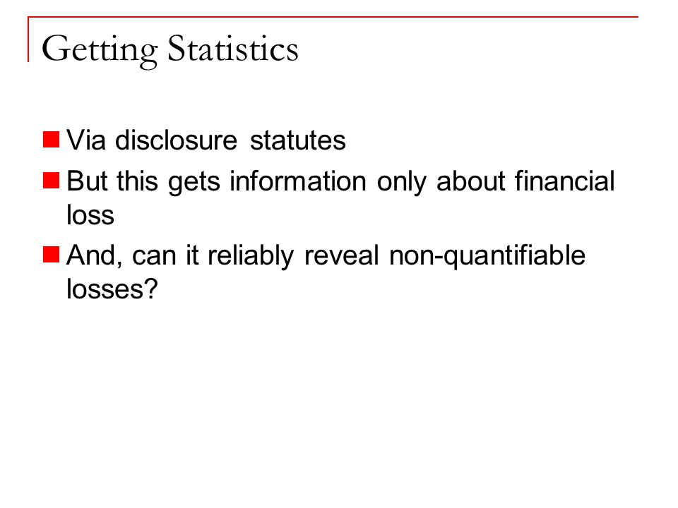 Getting Statistics Via disclosure statutes But this gets information only about financial loss And, can it reliably reveal non-quantifiable losses