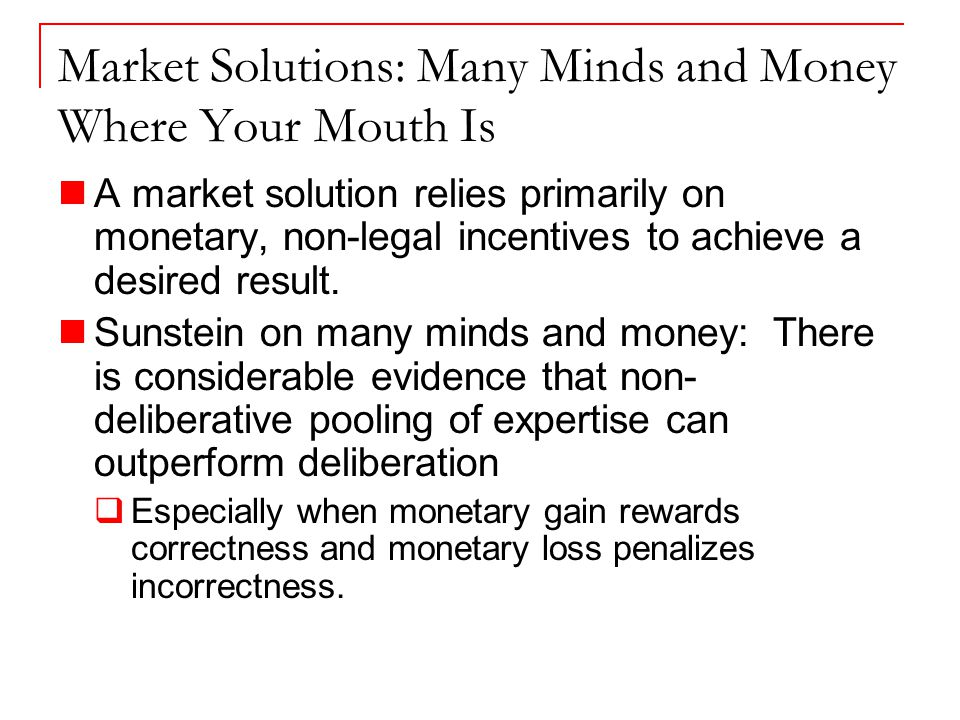 Market Solutions: Many Minds and Money Where Your Mouth Is A market solution relies primarily on monetary, non-legal incentives to achieve a desired result.