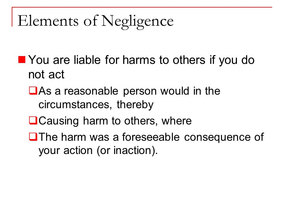 Elements of Negligence You are liable for harms to others if you do not act  As a reasonable person would in the circumstances, thereby  Causing harm to others, where  The harm was a foreseeable consequence of your action (or inaction).