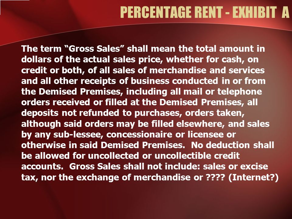 PERCENTAGE RENT - EXHIBIT A The term Gross Sales shall mean the total amount in dollars of the actual sales price, whether for cash, on credit or both, of all sales of merchandise and services and all other receipts of business conducted in or from the Demised Premises, including all mail or telephone orders received or filled at the Demised Premises, all deposits not refunded to purchases, orders taken, although said orders may be filled elsewhere, and sales by any sub-lessee, concessionaire or licensee or otherwise in said Demised Premises.