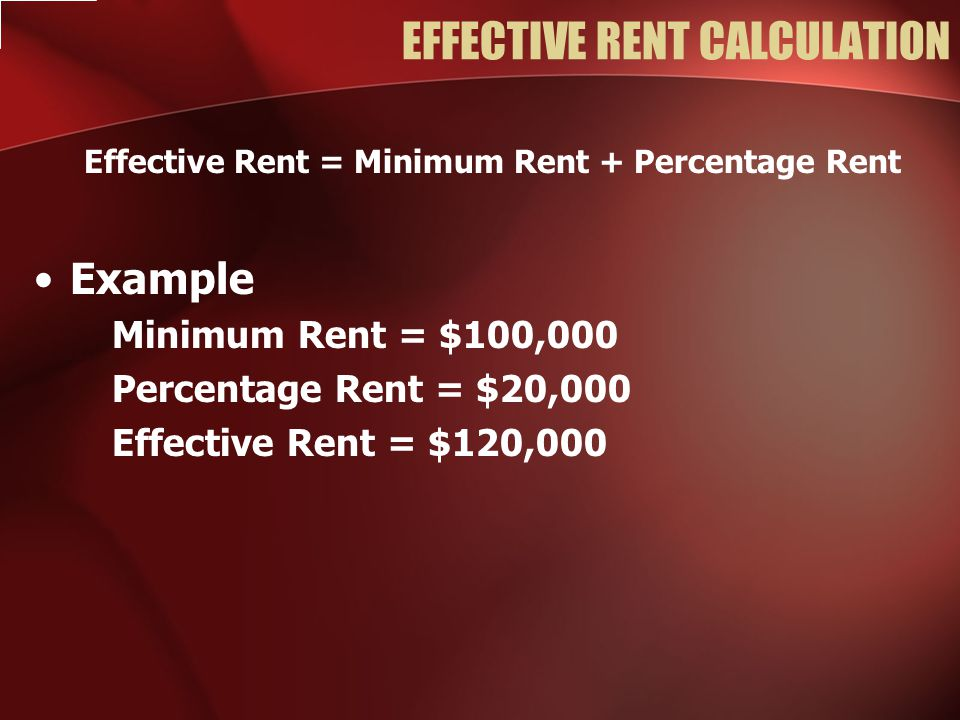 EFFECTIVE RENT CALCULATION Effective Rent = Minimum Rent + Percentage Rent Example Minimum Rent = $100,000 Percentage Rent = $20,000 Effective Rent = $120,000