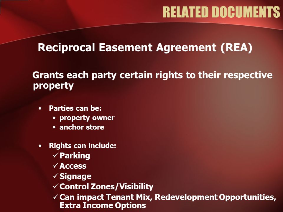 RELATED DOCUMENTS Reciprocal Easement Agreement (REA) Grants each party certain rights to their respective property Parties can be: property owner anchor store Rights can include: Parking Access Signage Control Zones/Visibility Can impact Tenant Mix, Redevelopment Opportunities, Extra Income Options