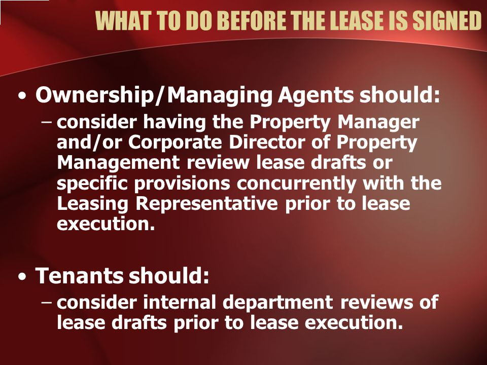 WHAT TO DO BEFORE THE LEASE IS SIGNED Ownership/Managing Agents should: –consider having the Property Manager and/or Corporate Director of Property Management review lease drafts or specific provisions concurrently with the Leasing Representative prior to lease execution.
