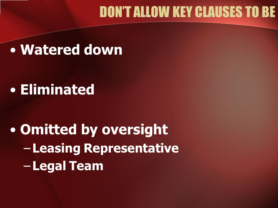 DON'T ALLOW KEY CLAUSES TO BE Watered down Eliminated Omitted by oversight –Leasing Representative –Legal Team