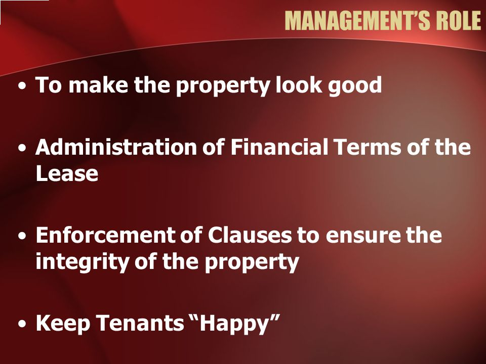 To make the property look good Administration of Financial Terms of the Lease Enforcement of Clauses to ensure the integrity of the property Keep Tenants Happy