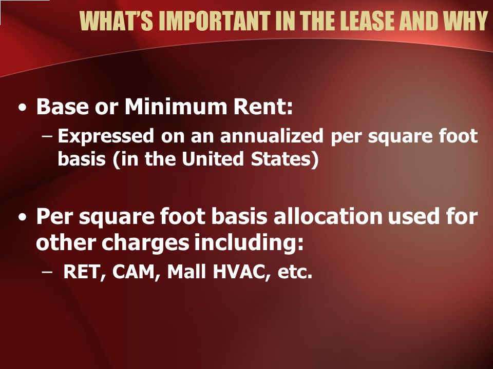 WHAT'S IMPORTANT IN THE LEASE AND WHY Base or Minimum Rent: –Expressed on an annualized per square foot basis (in the United States) Per square foot basis allocation used for other charges including: – RET, CAM, Mall HVAC, etc.