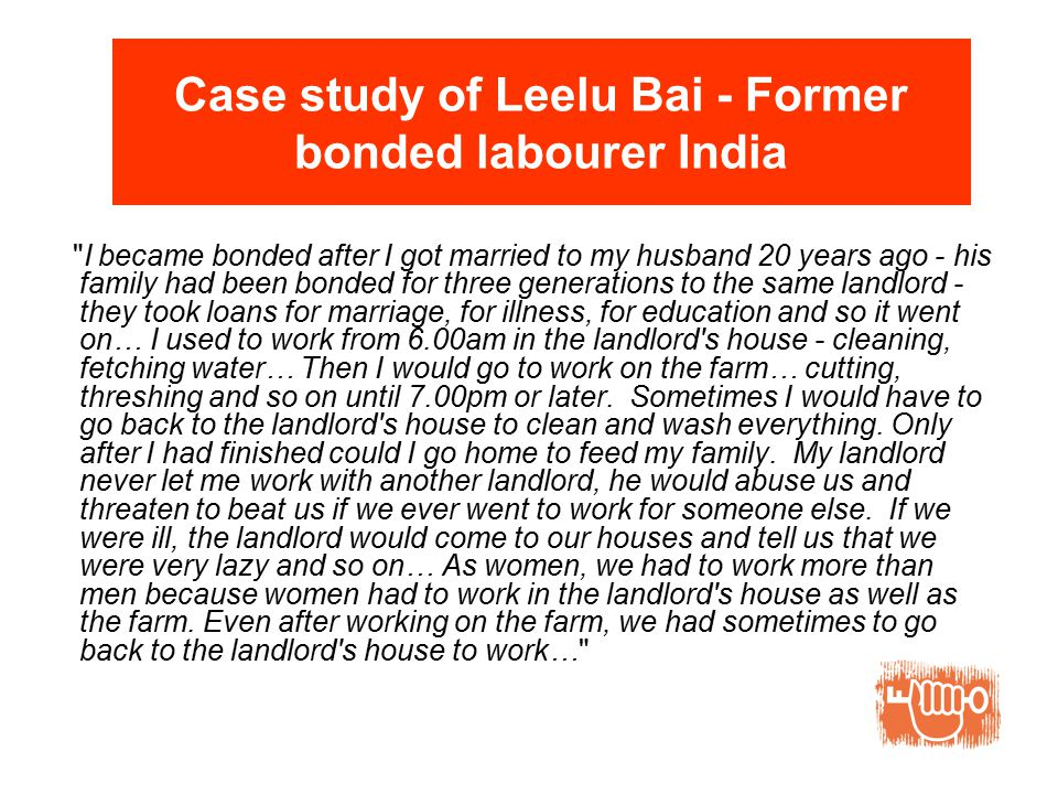Case study of Leelu Bai - Former bonded labourer India I became bonded after I got married to my husband 20 years ago - his family had been bonded for three generations to the same landlord - they took loans for marriage, for illness, for education and so it went on… I used to work from 6.00am in the landlord s house - cleaning, fetching water… Then I would go to work on the farm… cutting, threshing and so on until 7.00pm or later.
