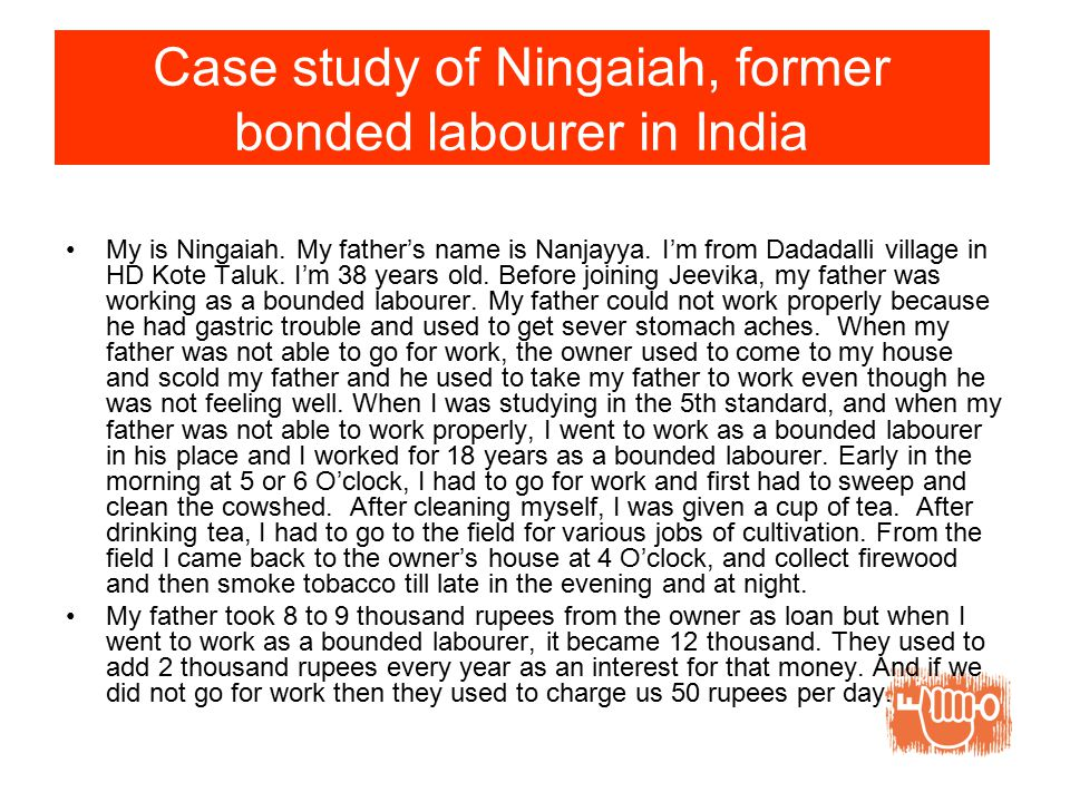 Case study of Ningaiah, former bonded labourer in India My is Ningaiah.