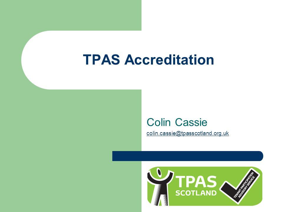 About TPAS Accreditation Developed in 2007 Revised in 2013 to reflect new requirements 10 accreditation standards Full assessment & review of tenant participation practice Tool for continual improvement Highlights good practice & weaknesses Recommendations for improvement