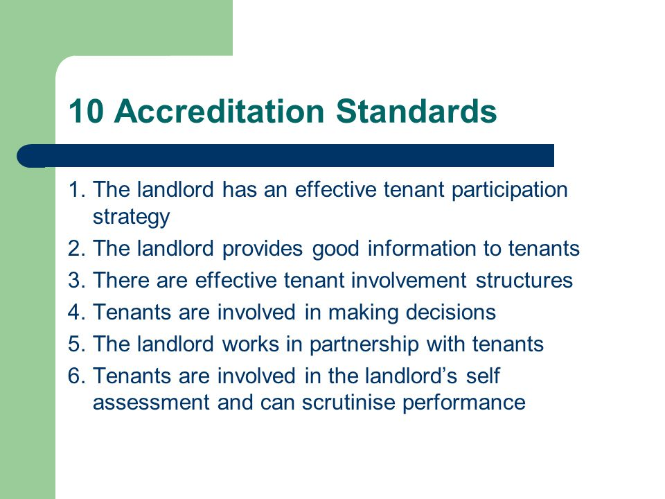 10 Accreditation Standards 1.The landlord has an effective tenant participation strategy 2.The landlord provides good information to tenants 3.There are effective tenant involvement structures 4.Tenants are involved in making decisions 5.The landlord works in partnership with tenants 6.Tenants are involved in the landlord's self assessment and can scrutinise performance