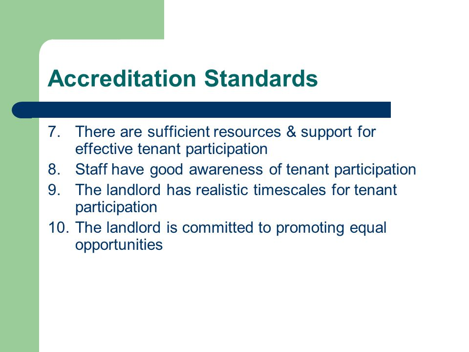 Accreditation Standards 7.There are sufficient resources & support for effective tenant participation 8.Staff have good awareness of tenant participation 9.The landlord has realistic timescales for tenant participation 10.The landlord is committed to promoting equal opportunities