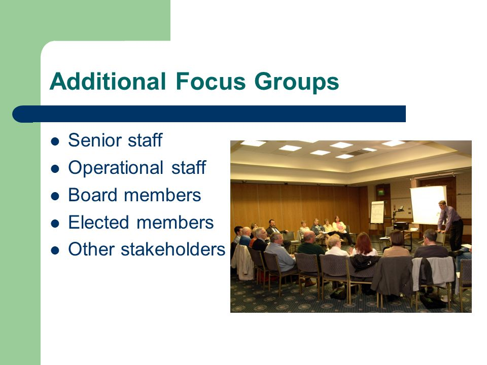 Additional Focus Groups Senior staff Operational staff Board members Elected members Other stakeholders