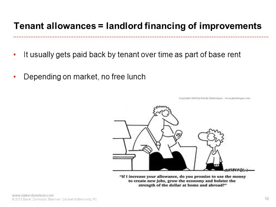 10 www.bakerdonelson.com © 2013 Baker, Donelson, Bearman, Caldwell & Berkowitz, PC Tenant allowances = landlord financing of improvements It usually gets paid back by tenant over time as part of base rent Depending on market, no free lunch