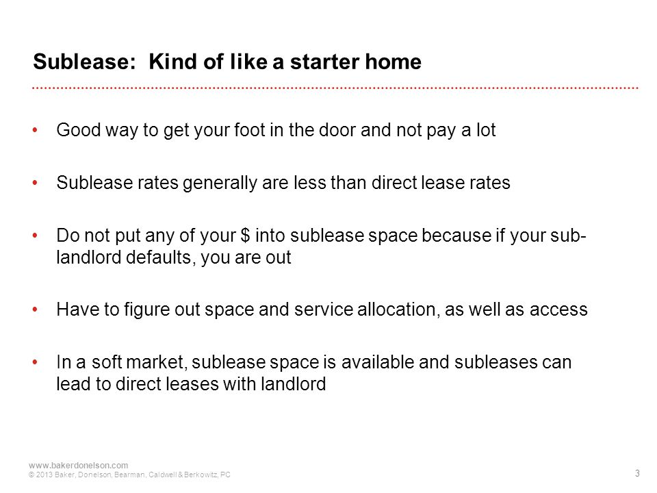 3 www.bakerdonelson.com © 2013 Baker, Donelson, Bearman, Caldwell & Berkowitz, PC Sublease: Kind of like a starter home Good way to get your foot in the door and not pay a lot Sublease rates generally are less than direct lease rates Do not put any of your $ into sublease space because if your sub- landlord defaults, you are out Have to figure out space and service allocation, as well as access In a soft market, sublease space is available and subleases can lead to direct leases with landlord