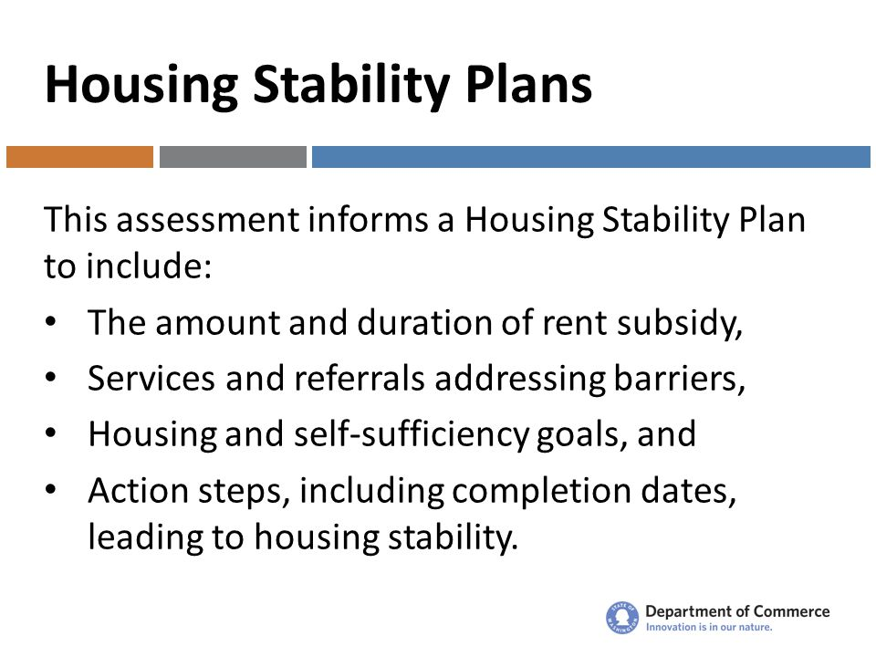 Housing Stability Plans This assessment informs a Housing Stability Plan to include: The amount and duration of rent subsidy, Services and referrals addressing barriers, Housing and self-sufficiency goals, and Action steps, including completion dates, leading to housing stability.