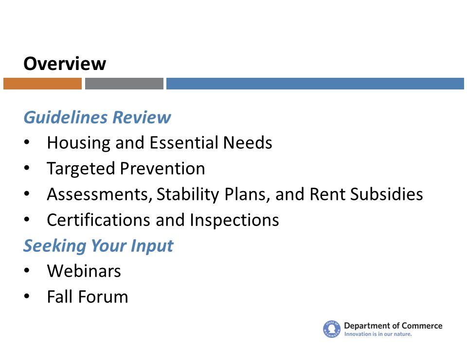 Overview Guidelines Review Housing and Essential Needs Targeted Prevention Assessments, Stability Plans, and Rent Subsidies Certifications and Inspections Seeking Your Input Webinars Fall Forum