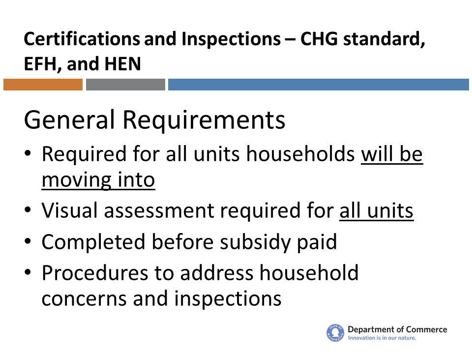 Certifications and Inspections – CHG standard, EFH, and HEN General Requirements Required for all units households will be moving into Visual assessment required for all units Completed before subsidy paid Procedures to address household concerns and inspections