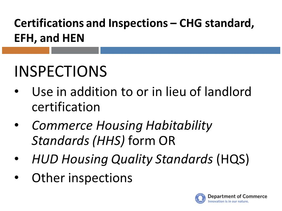 Certifications and Inspections – CHG standard, EFH, and HEN INSPECTIONS Use in addition to or in lieu of landlord certification Commerce Housing Habitability Standards (HHS) form OR HUD Housing Quality Standards (HQS) Other inspections