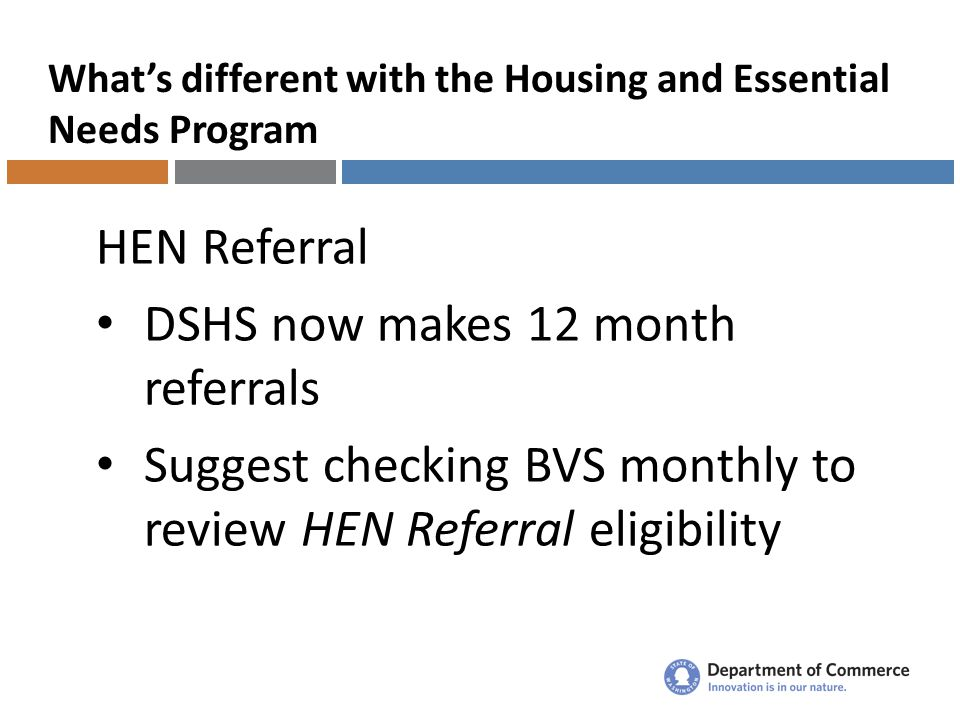 What's different with the Housing and Essential Needs Program HEN Referral DSHS now makes 12 month referrals Suggest checking BVS monthly to review HEN Referral eligibility