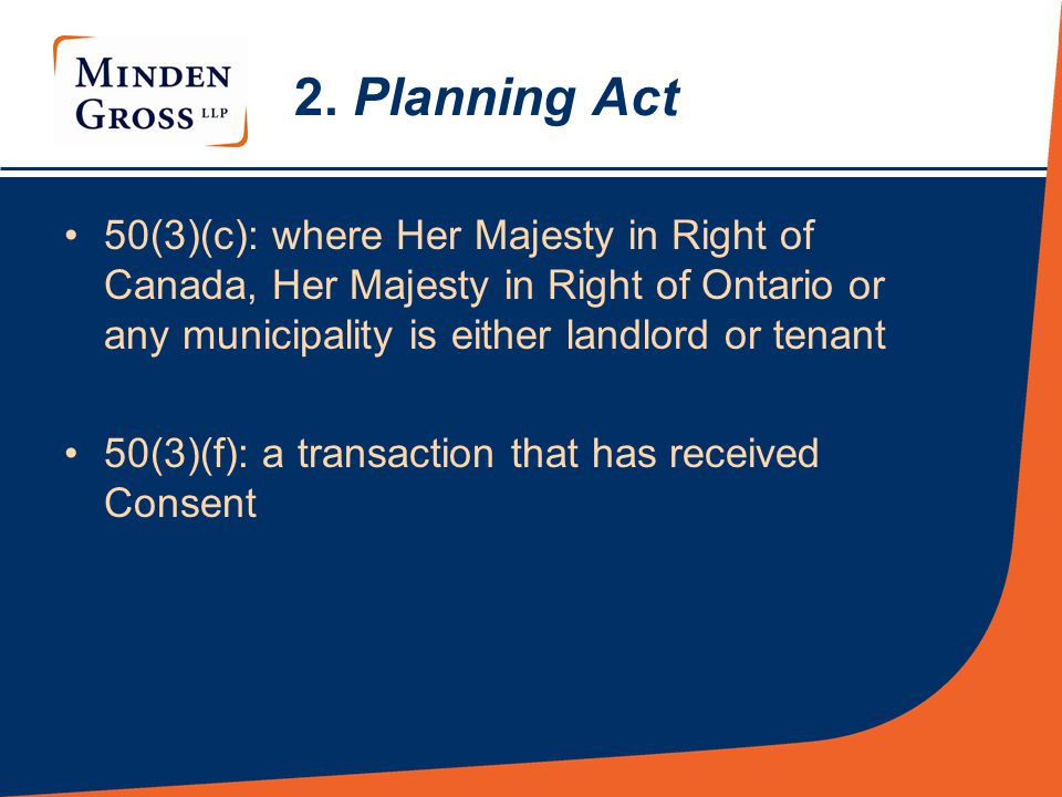 2. Planning Act 50(3)(c): where Her Majesty in Right of Canada, Her Majesty in Right of Ontario or any municipality is either landlord or tenant 50(3)