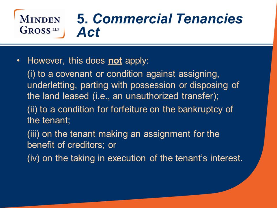 5. Commercial Tenancies Act However, this does not apply: (i) to a covenant or condition against assigning, underletting, parting with possession or d