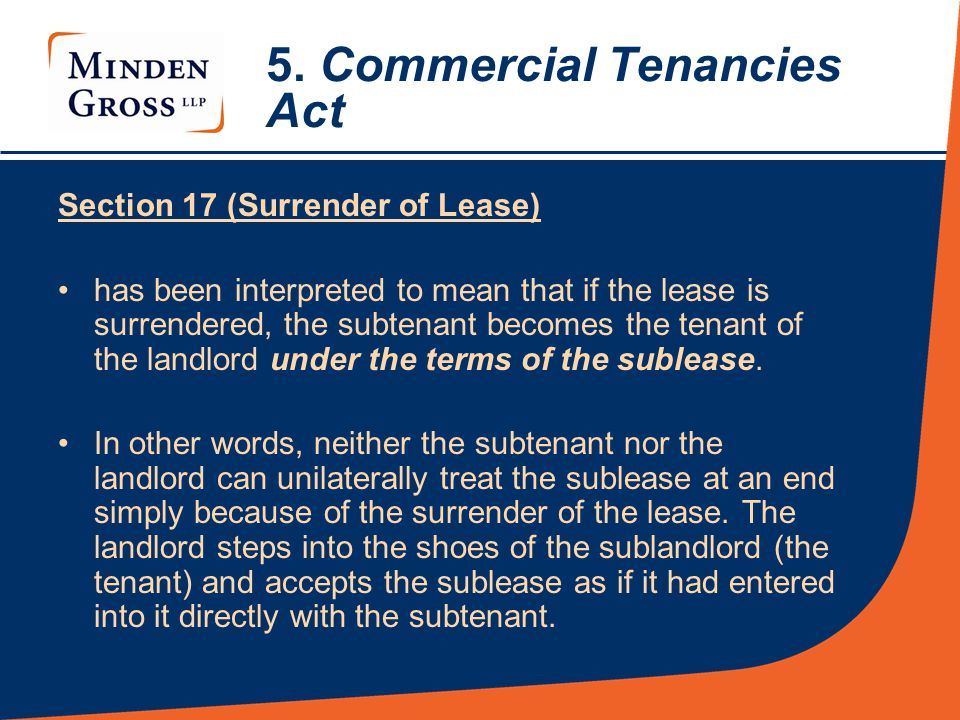 5. Commercial Tenancies Act Section 17 (Surrender of Lease) has been interpreted to mean that if the lease is surrendered, the subtenant becomes the t