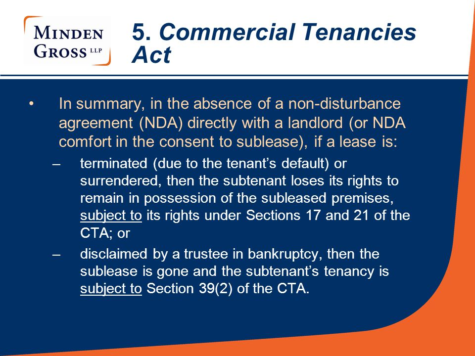 5. Commercial Tenancies Act In summary, in the absence of a non-disturbance agreement (NDA) directly with a landlord (or NDA comfort in the consent to