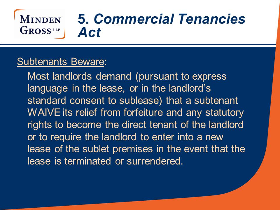 5. Commercial Tenancies Act Subtenants Beware: Most landlords demand (pursuant to express language in the lease, or in the landlord's standard consent