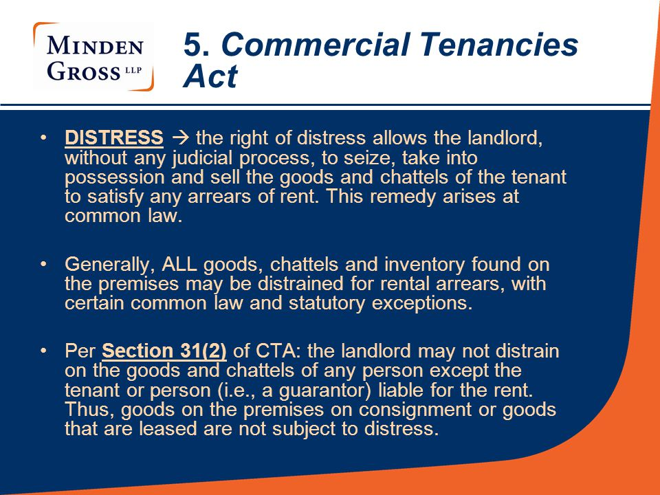 5. Commercial Tenancies Act DISTRESS  the right of distress allows the landlord, without any judicial process, to seize, take into possession and sel