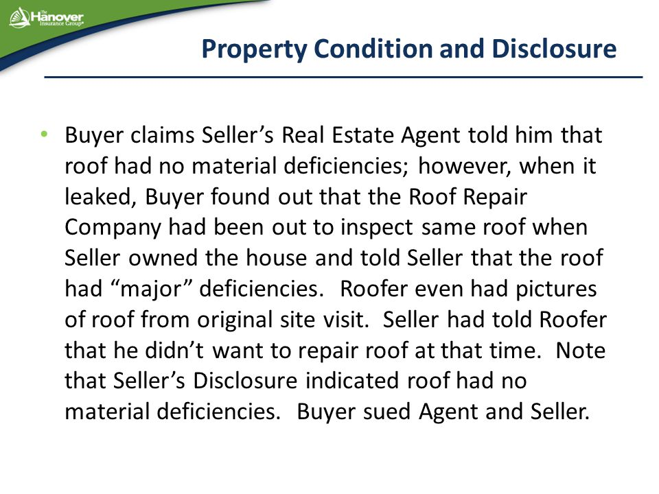 Property Condition and Disclosure Buyer claims Seller's Real Estate Agent told him that roof had no material deficiencies; however, when it leaked, Buyer found out that the Roof Repair Company had been out to inspect same roof when Seller owned the house and told Seller that the roof had major deficiencies.