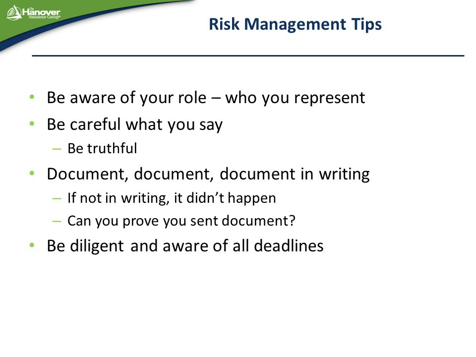 Risk Management Tips Be aware of your role – who you represent Be careful what you say – Be truthful Document, document, document in writing – If not in writing, it didn't happen – Can you prove you sent document.