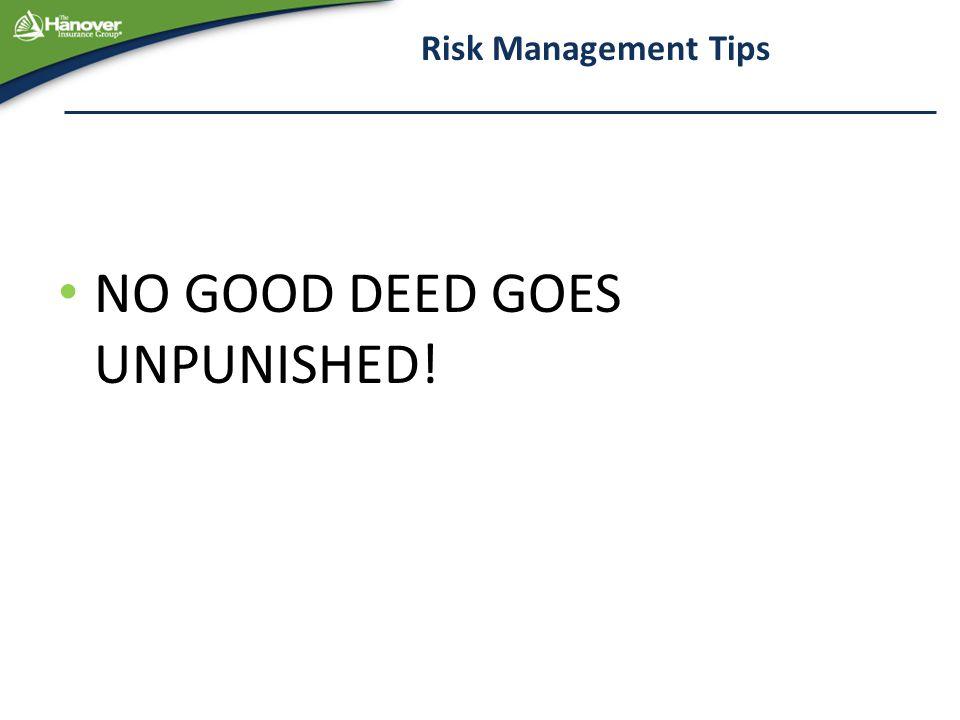 Risk Management Tips NO GOOD DEED GOES UNPUNISHED!