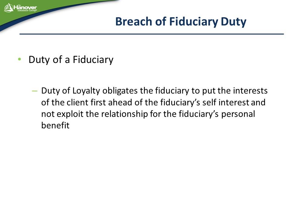 Breach of Fiduciary Duty Duty of a Fiduciary – Duty of Loyalty obligates the fiduciary to put the interests of the client first ahead of the fiduciary's self interest and not exploit the relationship for the fiduciary's personal benefit