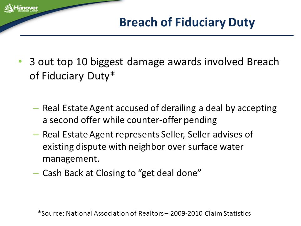 Breach of Fiduciary Duty 3 out top 10 biggest damage awards involved Breach of Fiduciary Duty* – Real Estate Agent accused of derailing a deal by accepting a second offer while counter-offer pending – Real Estate Agent represents Seller, Seller advises of existing dispute with neighbor over surface water management.
