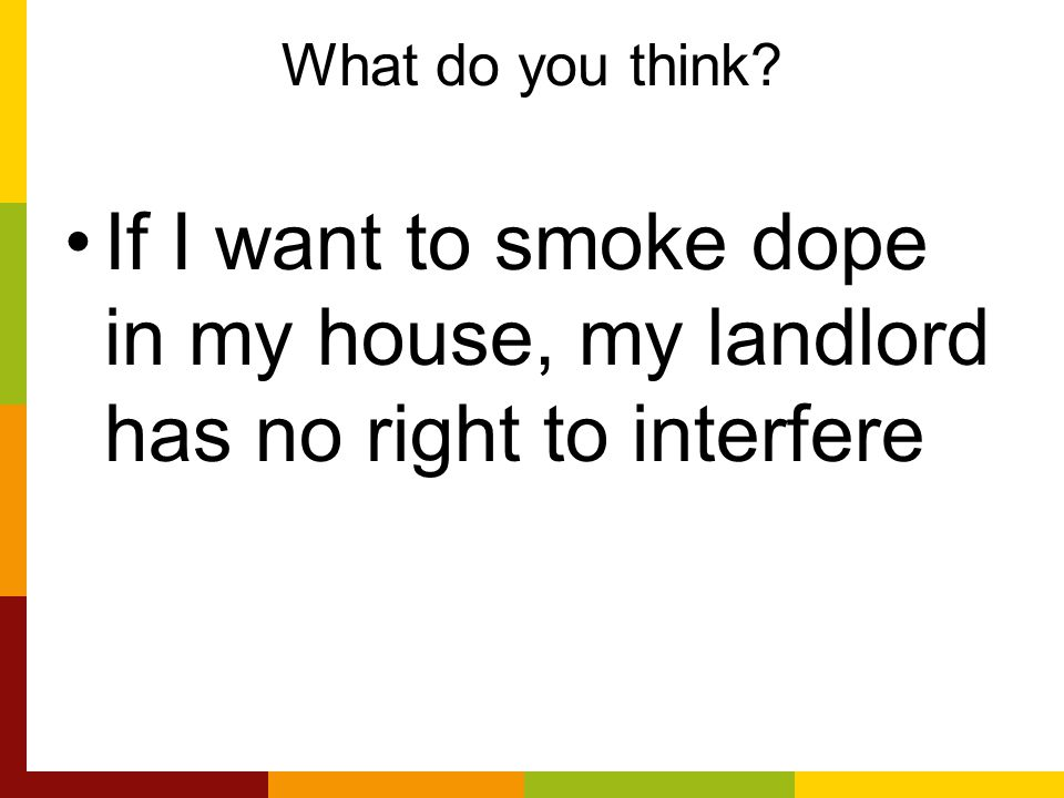 What do you think If I want to smoke dope in my house, my landlord has no right to interfere