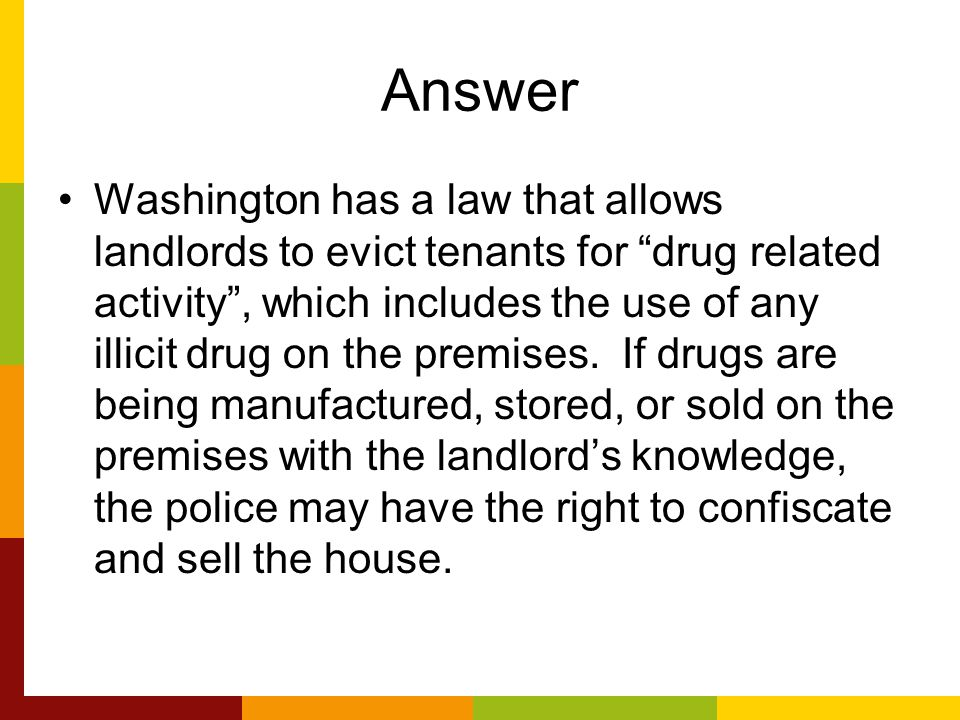 Answer Washington has a law that allows landlords to evict tenants for drug related activity , which includes the use of any illicit drug on the premises.
